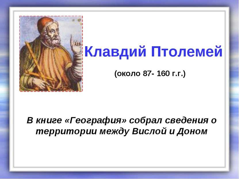 В книге «География» собрал сведения о территории между Вислой и Доном Клавдий...