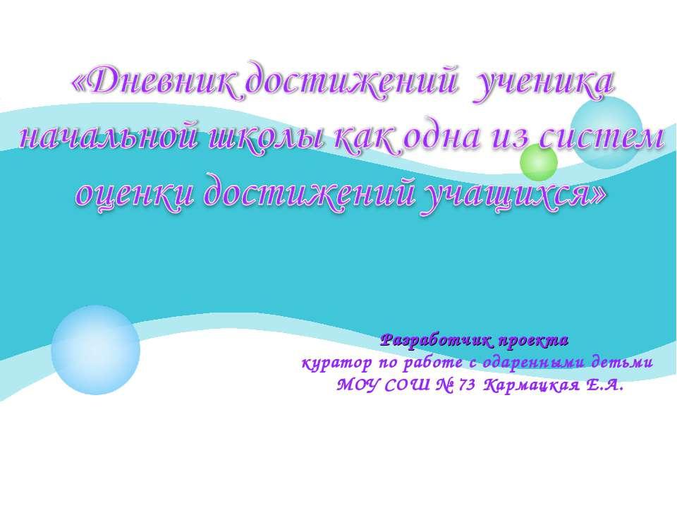 Разработчик проекта куратор по работе с одаренными детьми МОУ СОШ № 73 Кармац...