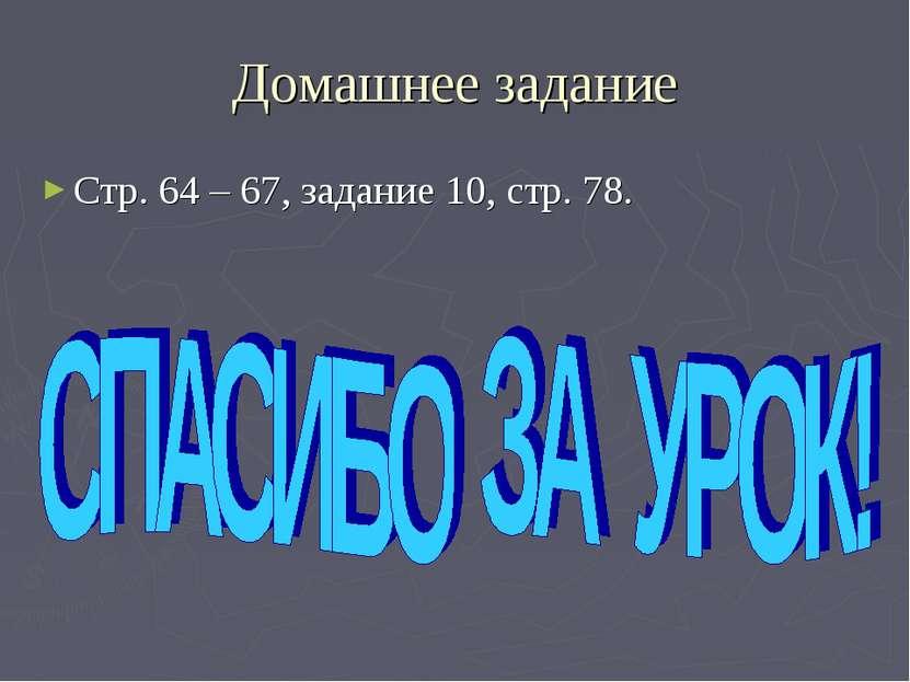 Домашнее задание Стр. 64 – 67, задание 10, стр. 78.