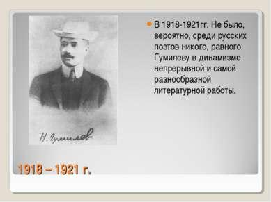 1918 – 1921 г. В 1918-1921гг. Не было, вероятно, среди русских поэтов никого,...