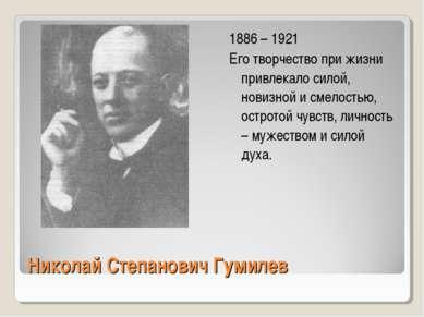 Николай Степанович Гумилев 1886 – 1921 Его творчество при жизни привлекало си...