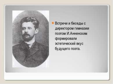 Встречи и беседы с директором гимназии поэтом И.Анненским формировали эстетич...