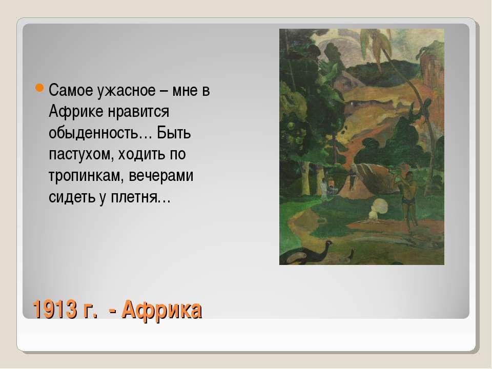 1913 г. - Африка Самое ужасное – мне в Африке нравится обыденность… Быть паст...