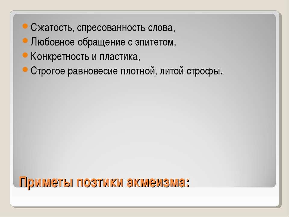 Приметы поэтики акмеизма: Сжатость, спресованность слова, Любовное обращение ...