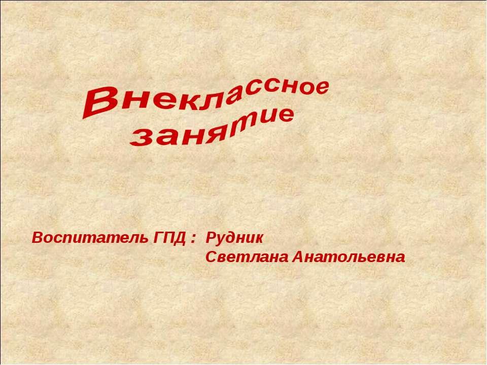 Воспитатель ГПД : Рудник Светлана Анатольевна