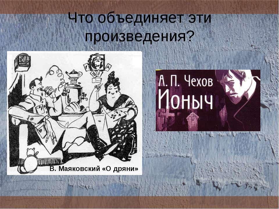 Что объединяет эти произведения? В. Маяковский «О дряни»