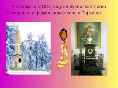 На Кавказе в 1841 году на дуэли поэт погиб. Похоронен в фамильном склепе в Та...