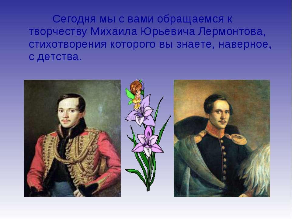 Сегодня мы с вами обращаемся к творчеству Михаила Юрьевича Лермонтова, стихот...