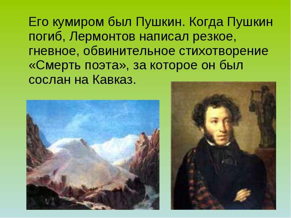Его кумиром был Пушкин. Когда Пушкин погиб, Лермонтов написал резкое, гневное...