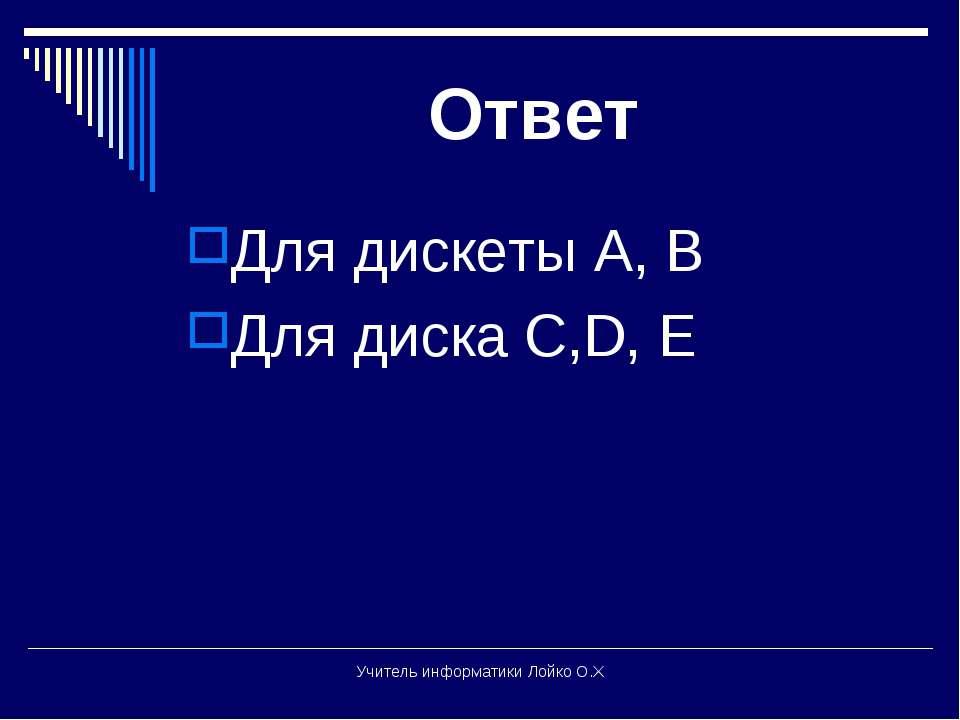 Ответ Для дискеты А, В Для диска С,D, E Учитель информатики Лойко О.Х Учитель...