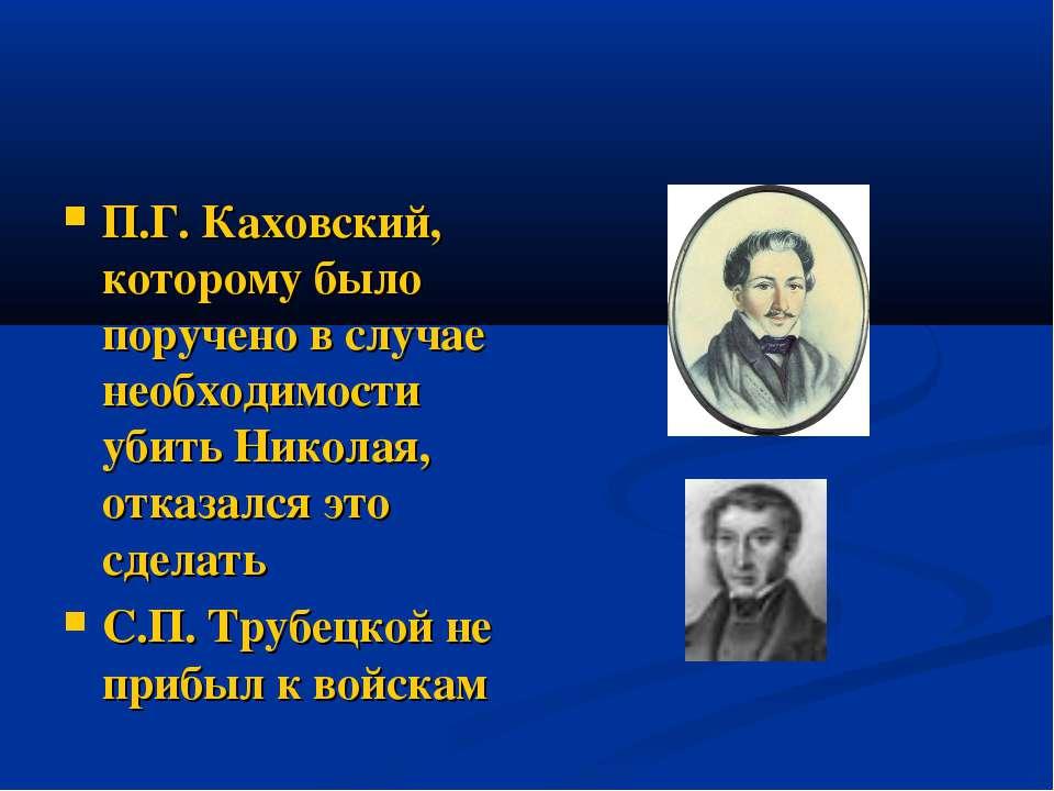 П.Г. Каховский, которому было поручено в случае необходимости убить Николая, ...