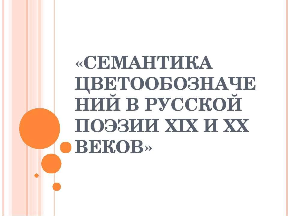 «СЕМАНТИКА ЦВЕТООБОЗНАЧЕНИЙ В РУССКОЙ ПОЭЗИИ XIX И XX ВЕКОВ»