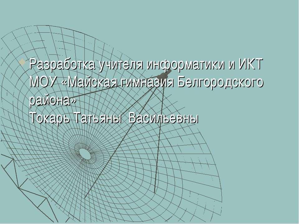Разработка учителя информатики и ИКТ МОУ «Майская гимназия Белгородского райо...