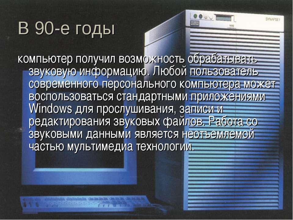 В 90-е годы компьютер получил возможность обрабатывать звуковую информацию. Л...