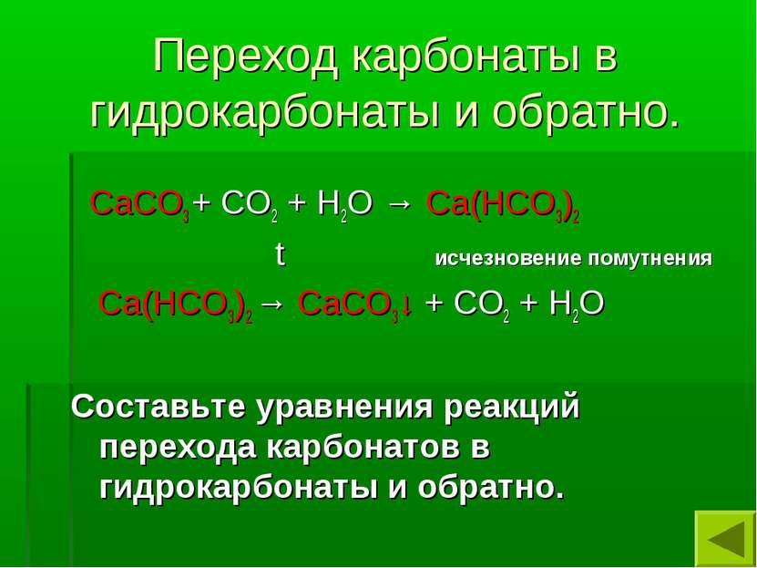 Переход карбонаты в гидрокарбонаты и обратно. СаСО3 + СО2 + Н2О → Са(НСО3)2 t...