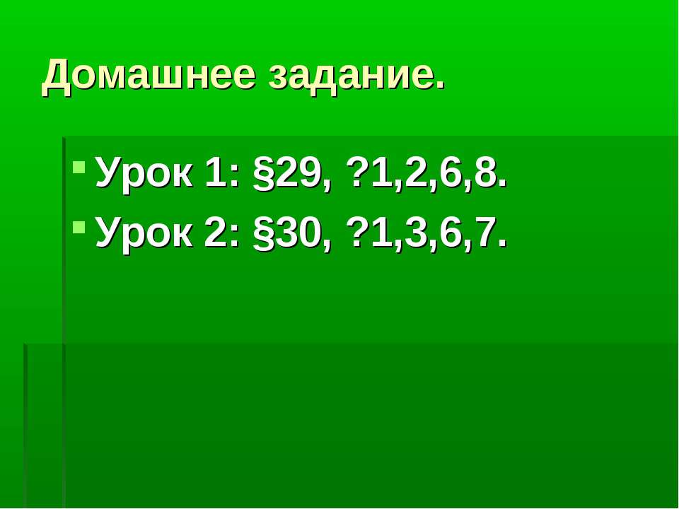 Домашнее задание. Урок 1: §29, ?1,2,6,8. Урок 2: §30, ?1,3,6,7.