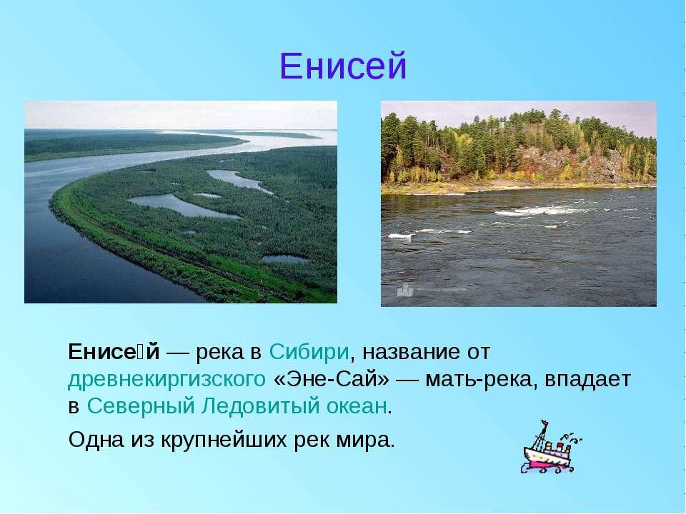Енисей Енисе й — река в Сибири, название от древнекиргизского «Эне-Сай» — мат...