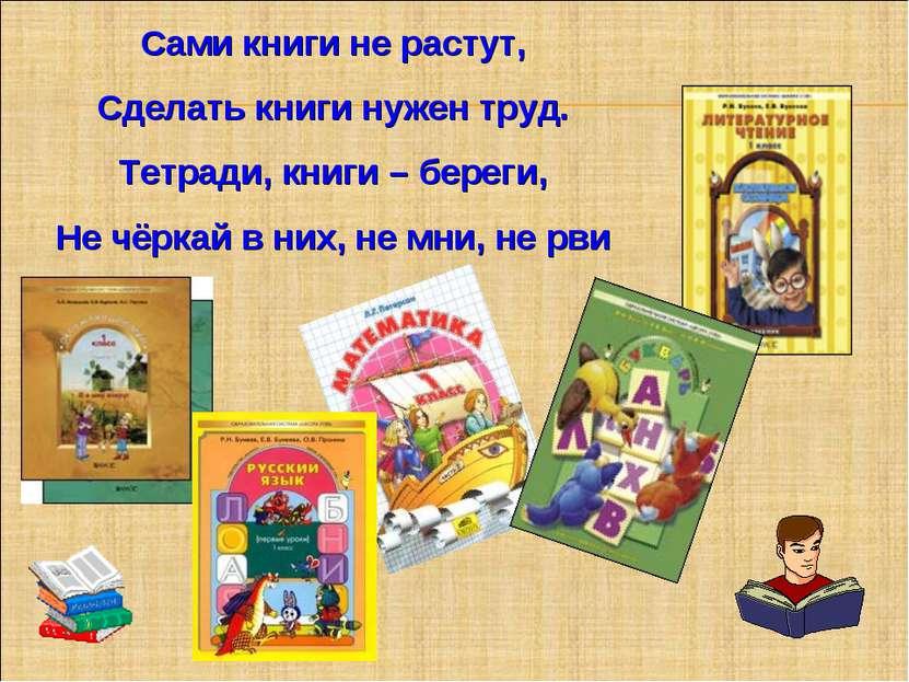 Сами книги не растут, Сделать книги нужен труд. Тетради, книги – береги, Не ч...