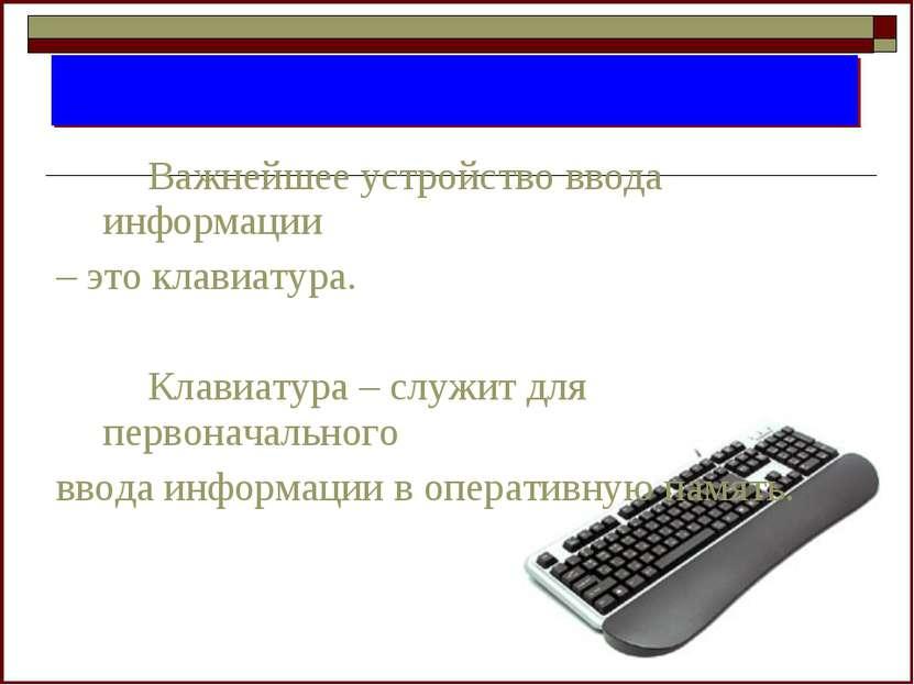 Важнейшее устройство ввода информации – это клавиатура. Клавиатура – служит д...