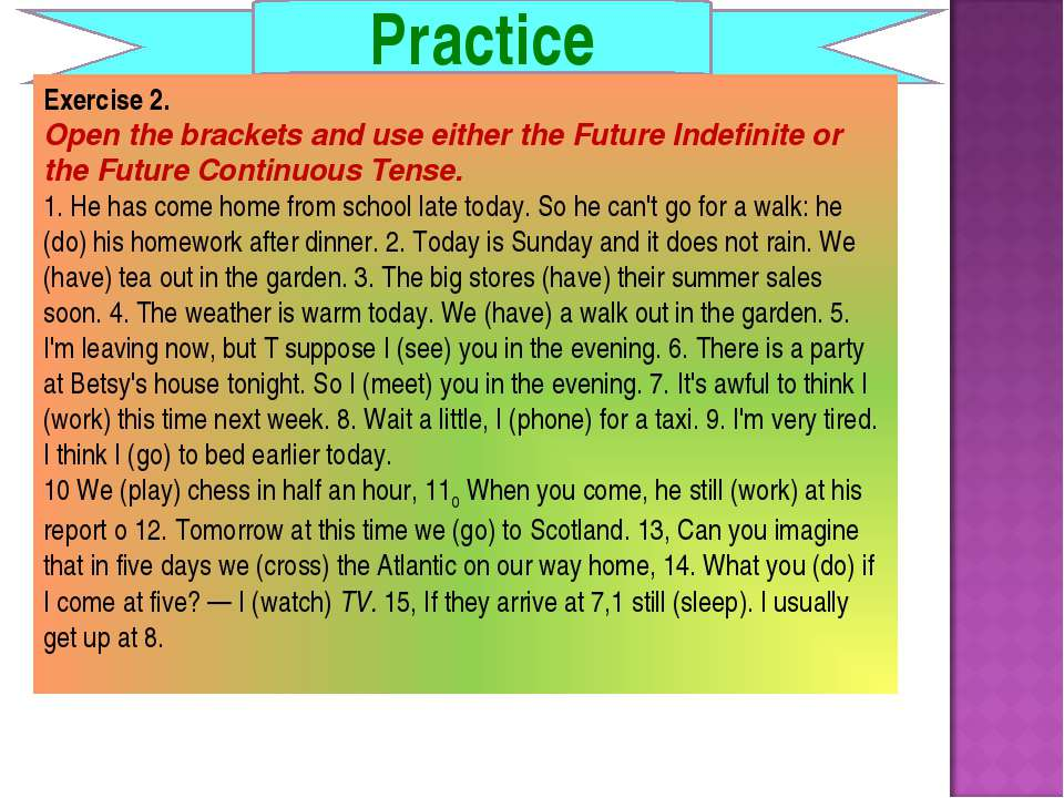Practice Exercise 2. Open the brackets and use either the Future Indefinite o...