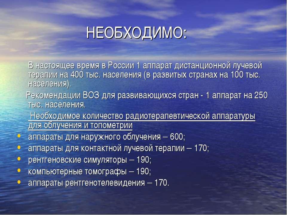 НЕОБХОДИМО: В настоящее время в России 1 аппарат дистанционной лучевой терапи...