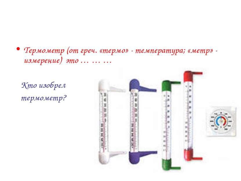 Термометр (от греч. «термо» - температура; «метр» - измерение) это … … … Кто ...