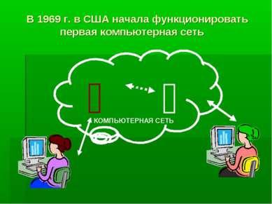 В 1969 г. в США начала функционировать первая компьютерная сеть КОМПЬЮТЕРНАЯ ...