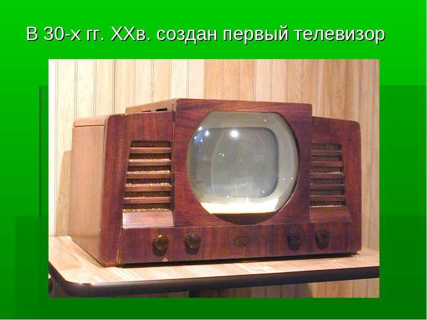 В 30-х гг. XXв. создан первый телевизор