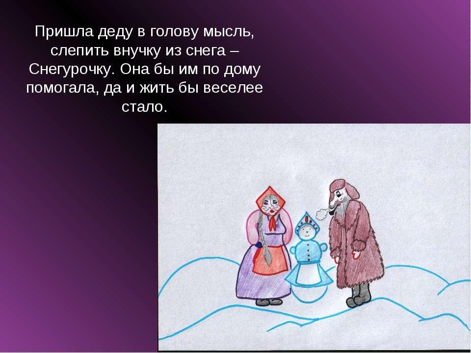 Пришла деду в голову мысль, слепить внучку из снега – Снегурочку. Она бы им п...