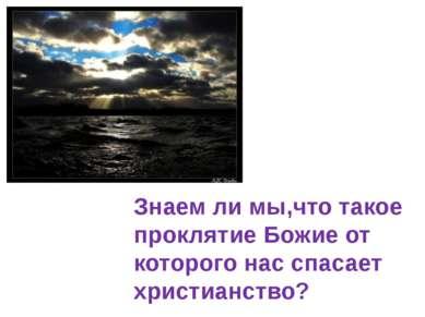 Знаем ли мы,что такое проклятие Божие от которого нас спасает христианство?