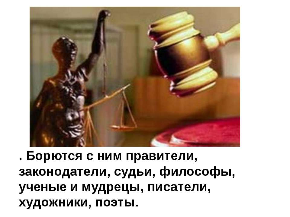. Борются с ним правители, законодатели, судьи, философы, ученые и мудрецы, п...