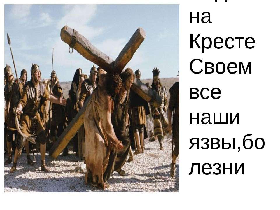Поднял на Кресте Своем все наши язвы,болезни