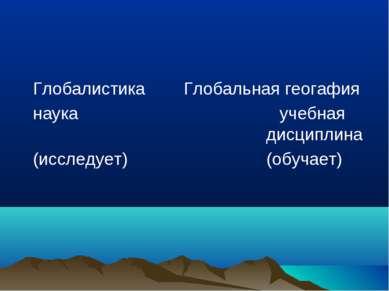 Глобалистика Глобальная геогафия наука учебная дисциплина (исследует) (обучает)