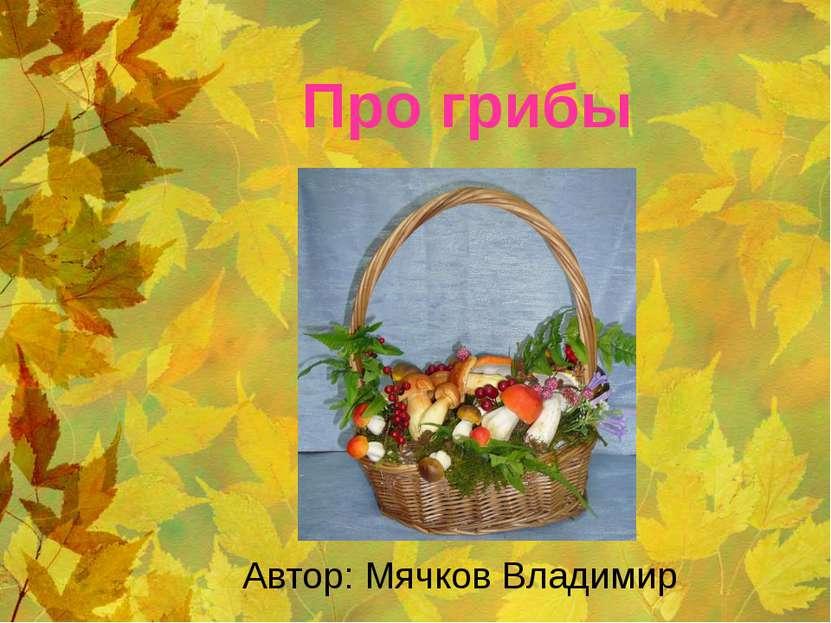 Про грибы Автор: Мячков Владимир