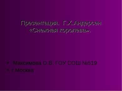 Презентация. Г.Х.Андерсен «Снежная королева». Максимова О.В. ГОУ СОШ №519 г.М...