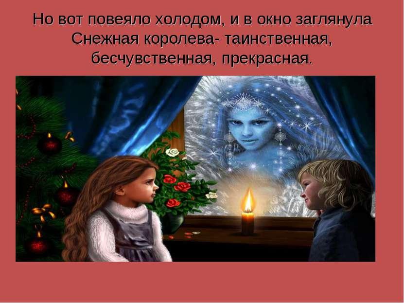Но вот повеяло холодом, и в окно заглянула Снежная королева- таинственная, бе...