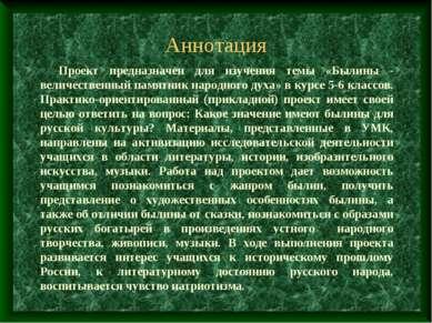Аннотация  Проект предназначен для изучения темы «Былины - величественный па...
