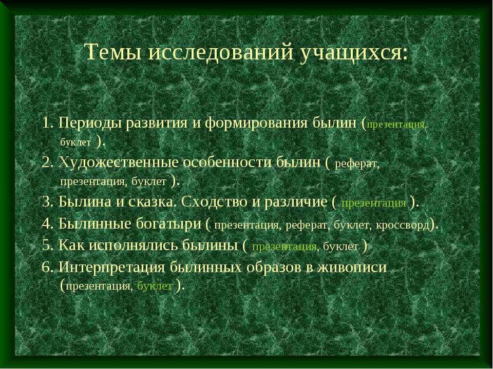 Темы исследований учащихся: 1. Периоды развития и формирования былин (презент...