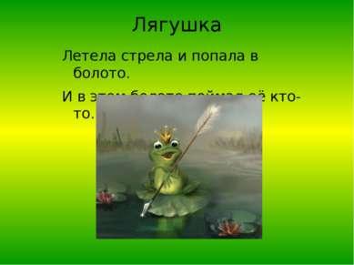 Лягушка Летела стрела и попала в болото. И в этом болоте поймал её кто-то.