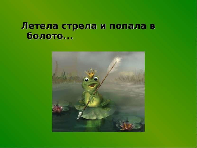 Летела стрела и попала в болото...