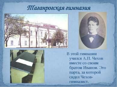 В этой гимназии учился А.П. Чехов вместе со своим братом Иваном. Это парта, з...