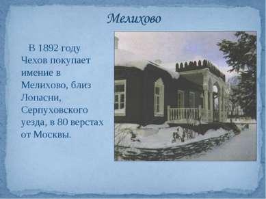 В 1892 году Чехов покупает имение в Мелихово, близ Лопасни, Серпуховского уез...