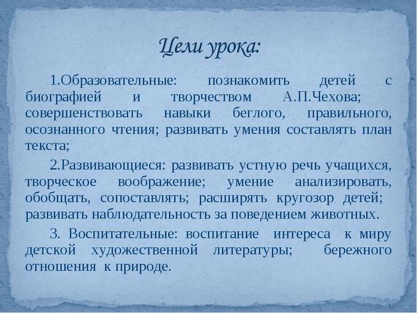 1.Образовательные: познакомить детей с биографией и творчеством А.П.Чехова; с...