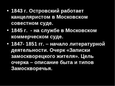 1843 г. Островский работает канцеляристом в Московском совестном суде. 1845 г...