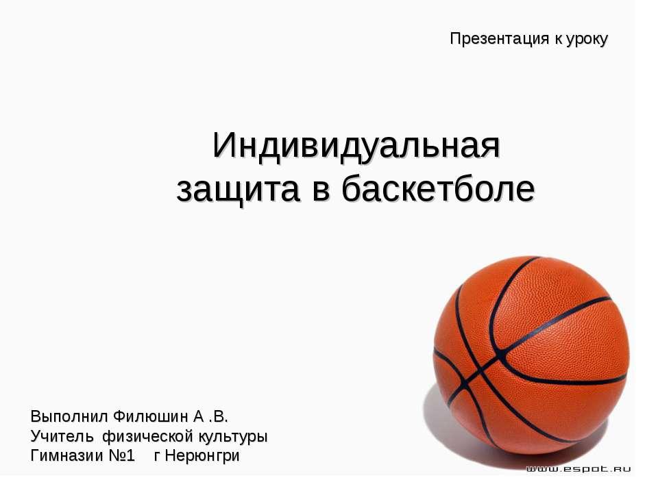 Презентация к уроку Индивидуальная защита в баскетболе Выполнил Филюшин А .В....