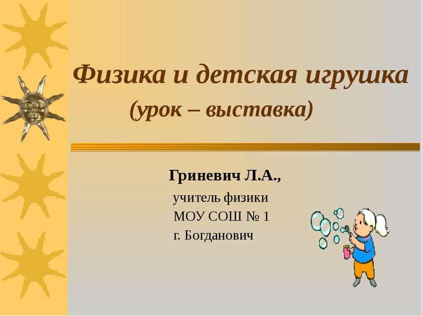 Физика и детская игрушка (урок – выставка) Гриневич Л.А., учитель физики МОУ ...