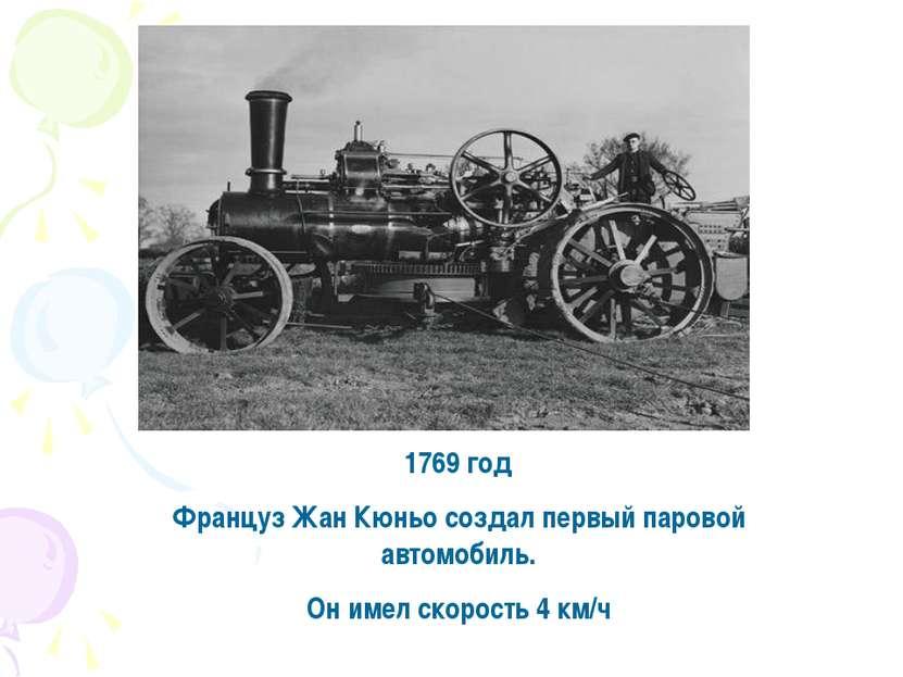 1769 год Француз Жан Кюньо создал первый паровой автомобиль. Он имел скорость...