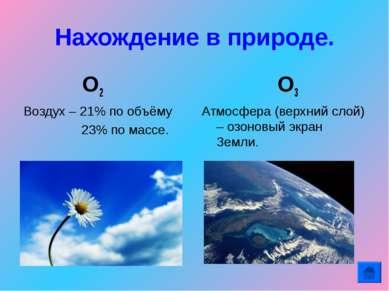 Нахождение в природе. О2 Воздух – 21% по объёму 23% по массе. О3 Атмосфера (в...