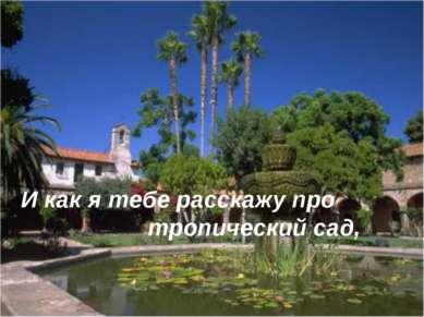 И как я тебе расскажу про тропический сад,
