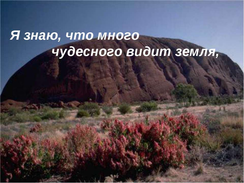 Я знаю, что много чудесного видит земля,